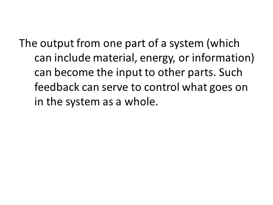 The output from one part of a system (which can include material, energy, or information) can become the input to other parts.