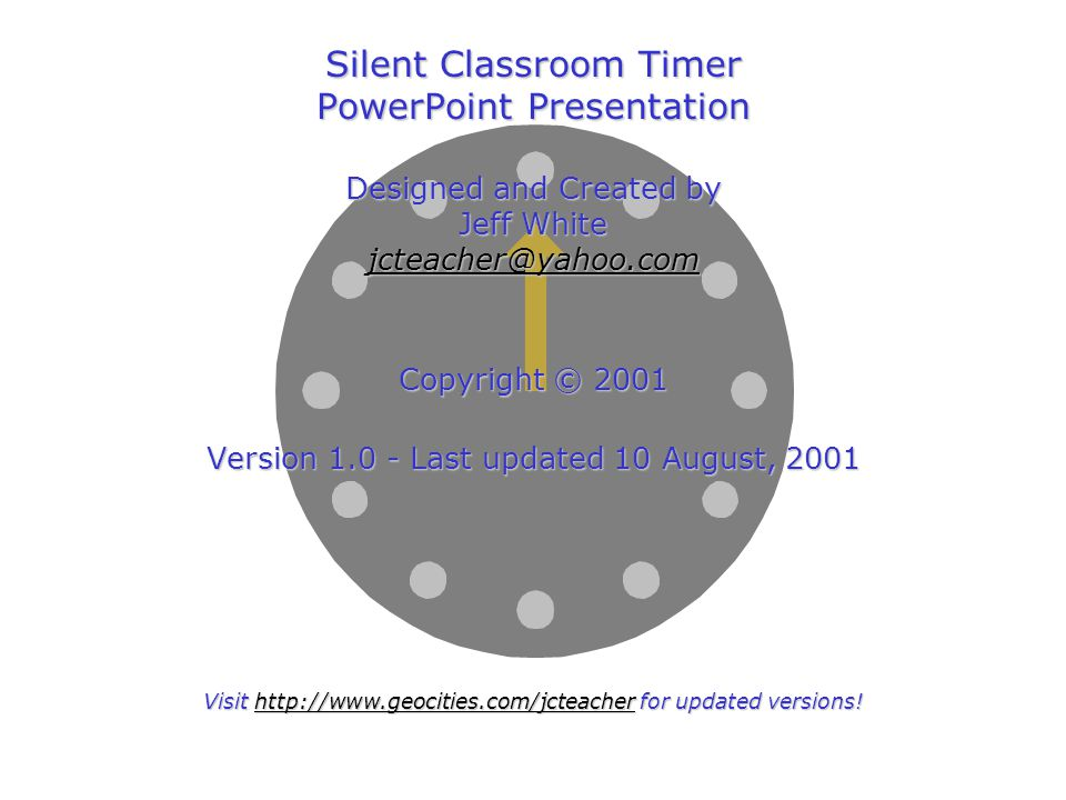 Silent Classroom Timer PowerPoint Presentation Designed and Created by Jeff White jcteacher@yahoo.com Copyright © 2001 Version 1.0 - Last updated 10 August, 2001 Visit http://www.geocities.com/jcteacher for updated versions!