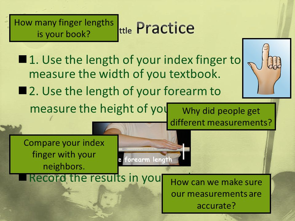 A little Practice How many finger lengths is your book 1. Use the length of your index finger to measure the width of you textbook.