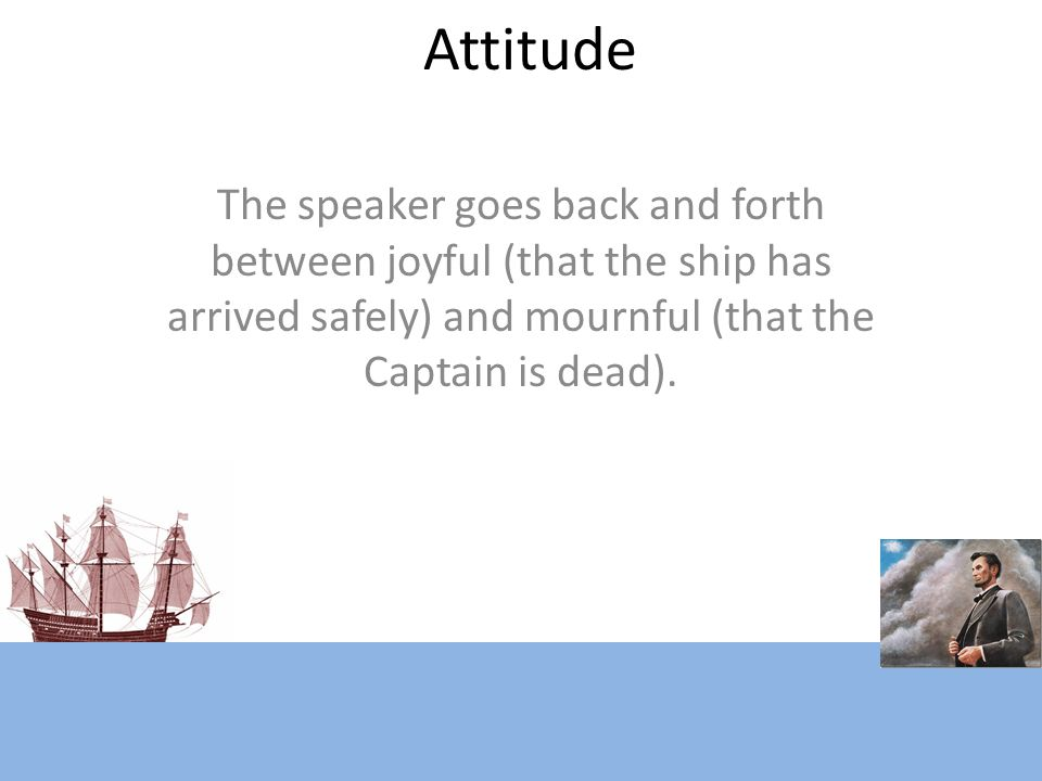 Attitude The speaker goes back and forth between joyful (that the ship has arrived safely) and mournful (that the Captain is dead).