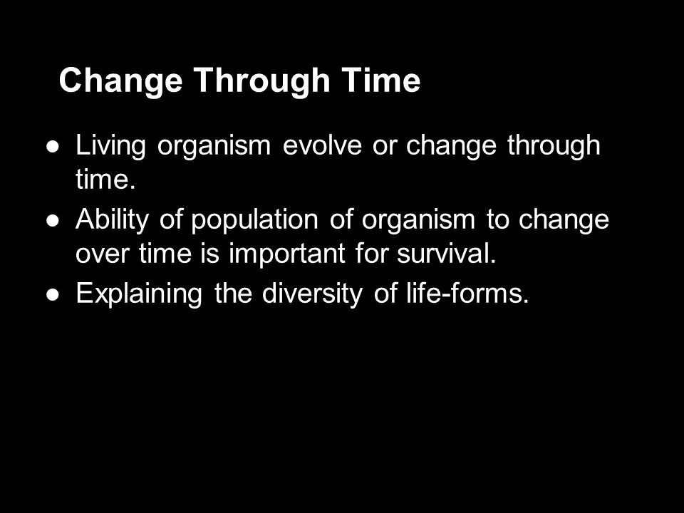 Change Through Time Living organism evolve or change through time.