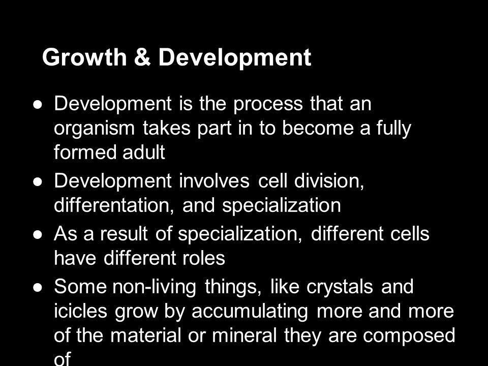 Growth & Development Development is the process that an organism takes part in to become a fully formed adult.