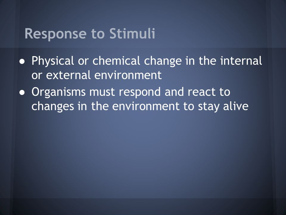Response to Stimuli Physical or chemical change in the internal or external environment.