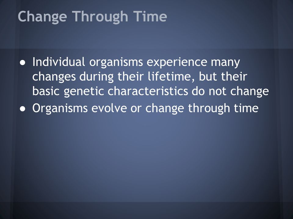 Change Through Time Individual organisms experience many changes during their lifetime, but their basic genetic characteristics do not change.