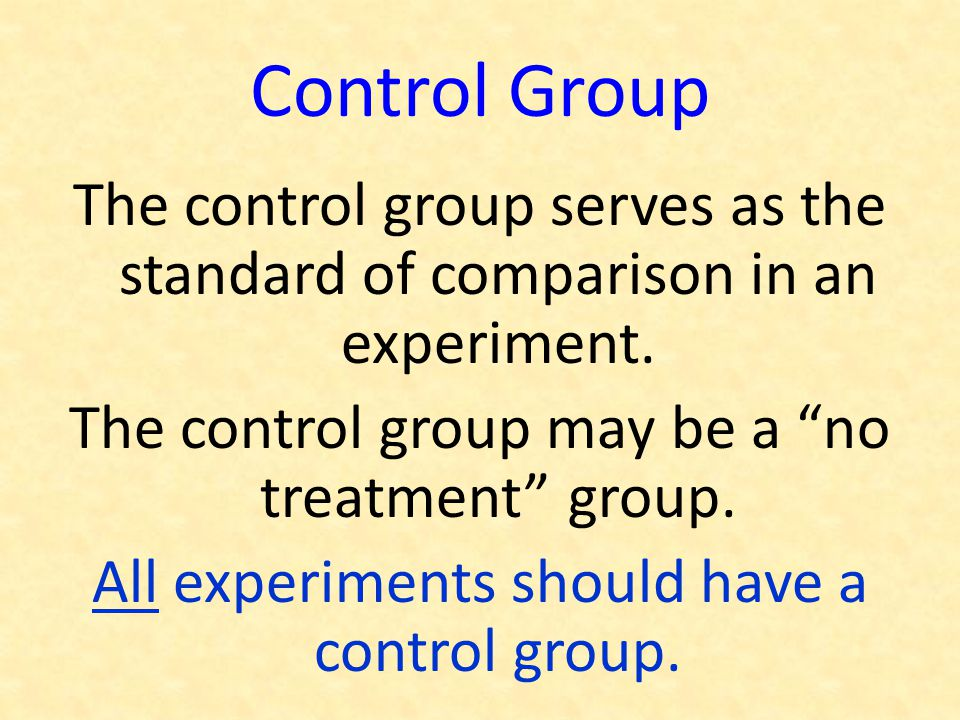 Control Group The control group serves as the standard of comparison in an experiment. The control group may be a no treatment group.