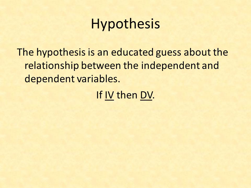 Hypothesis If IV then DV.