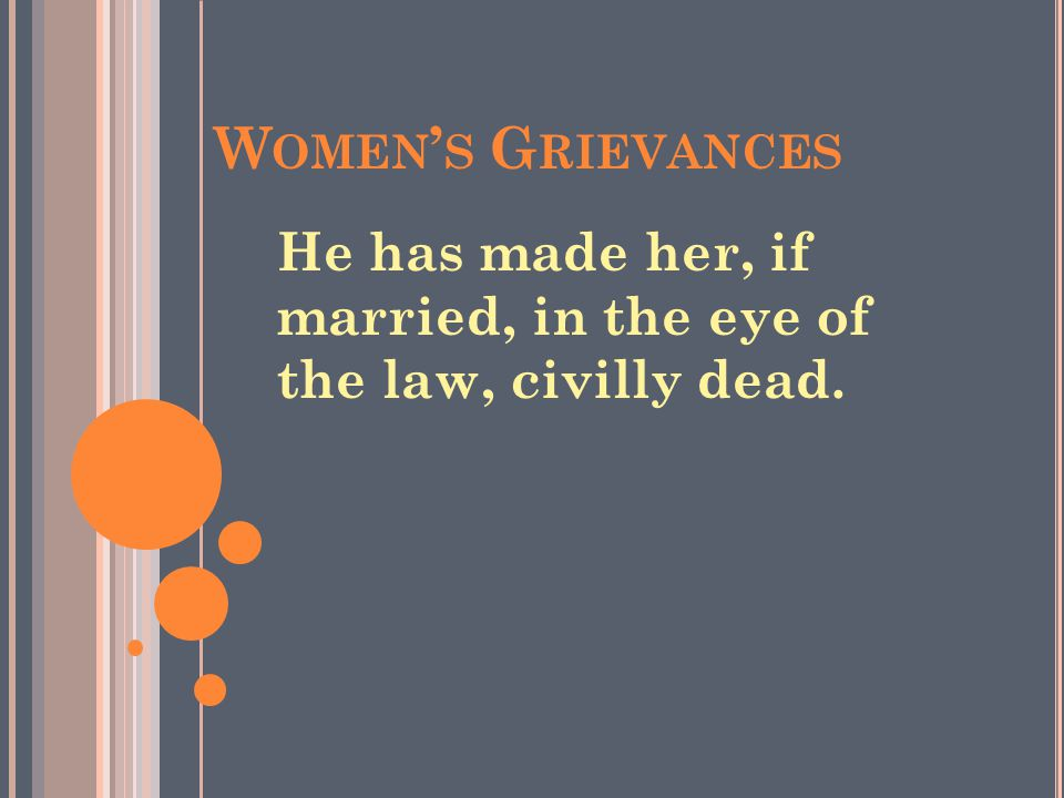Women's Grievances He has made her, if married, in the eye of the law, civilly dead.
