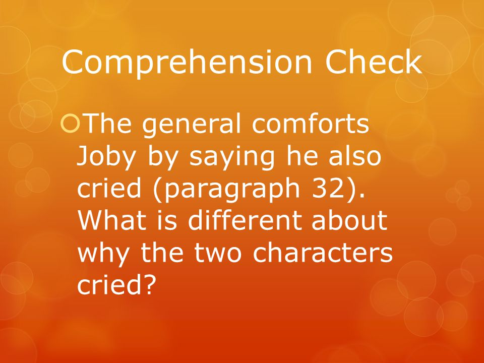 Comprehension Check The general comforts Joby by saying he also cried (paragraph 32).