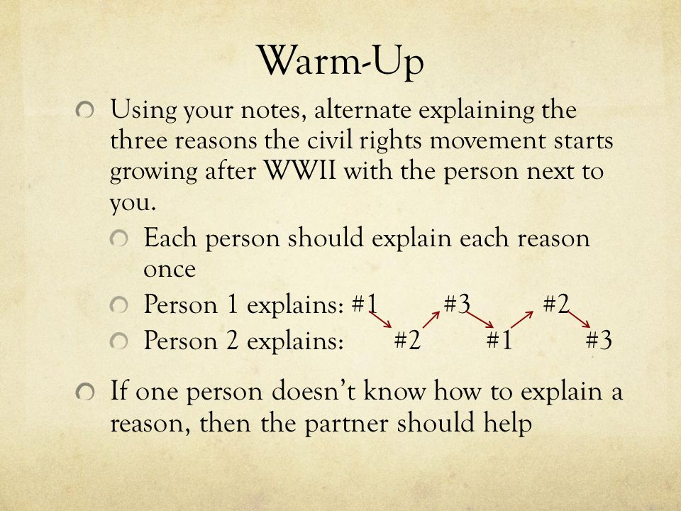 Warm-Up Using your notes, alternate explaining the three reasons the civil rights movement starts growing after WWII with the person next to you.