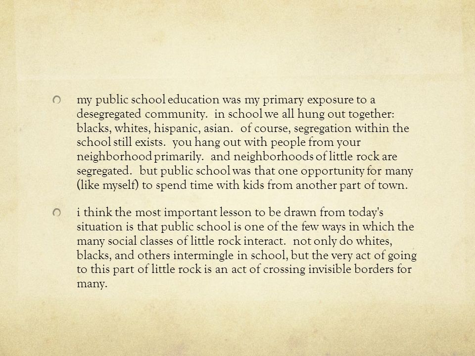 my public school education was my primary exposure to a desegregated community. in school we all hung out together: blacks, whites, hispanic, asian. of course, segregation within the school still exists. you hang out with people from your neighborhood primarily. and neighborhoods of little rock are segregated. but public school was that one opportunity for many (like myself) to spend time with kids from another part of town.