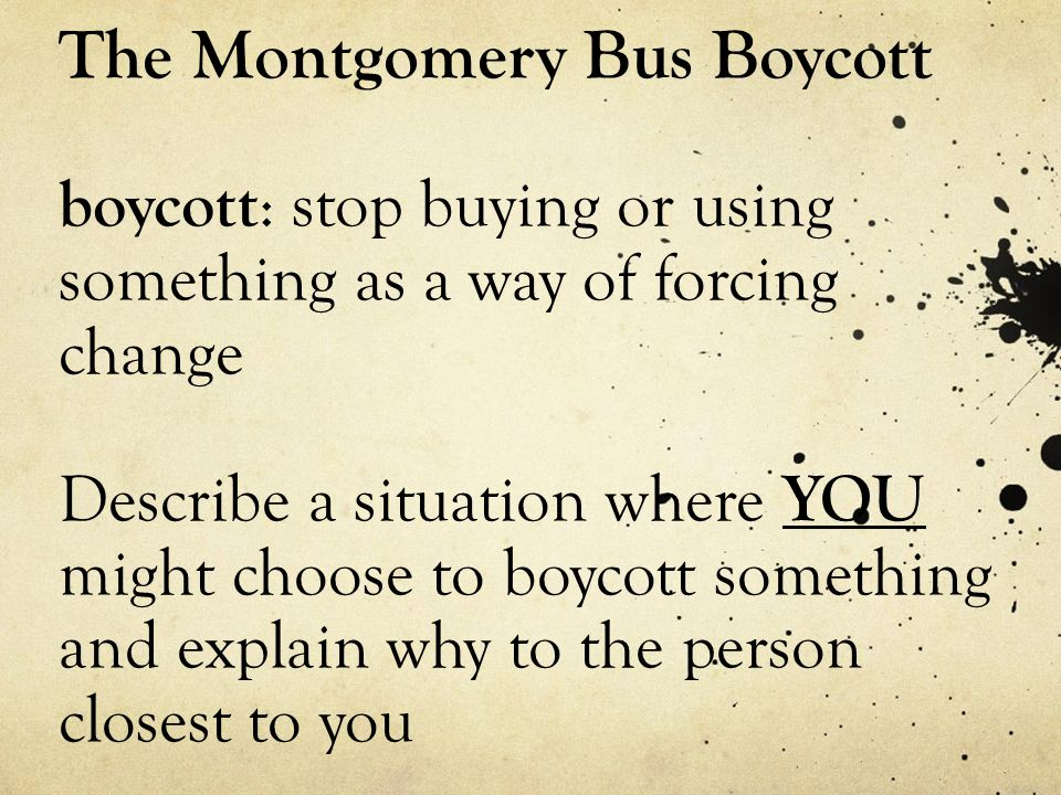 The Montgomery Bus Boycott boycott: stop buying or using something as a way of forcing change Describe a situation where YOU might choose to boycott something and explain why to the person closest to you