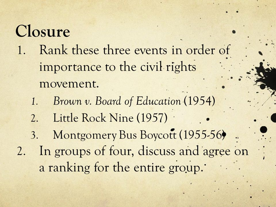 Closure Rank these three events in order of importance to the civil rights movement. Brown v. Board of Education (1954)