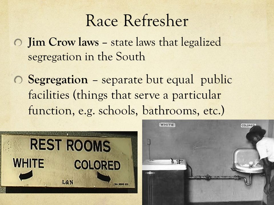 Race Refresher Jim Crow laws – state laws that legalized segregation in the South.
