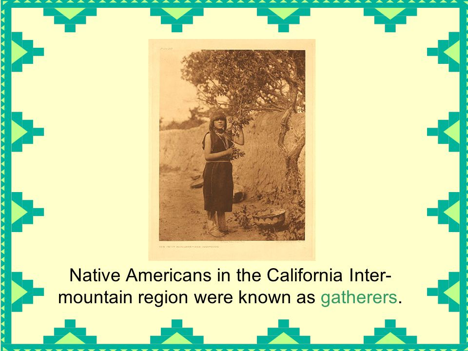 Native Americans in the California Inter-mountain region were known as gatherers.