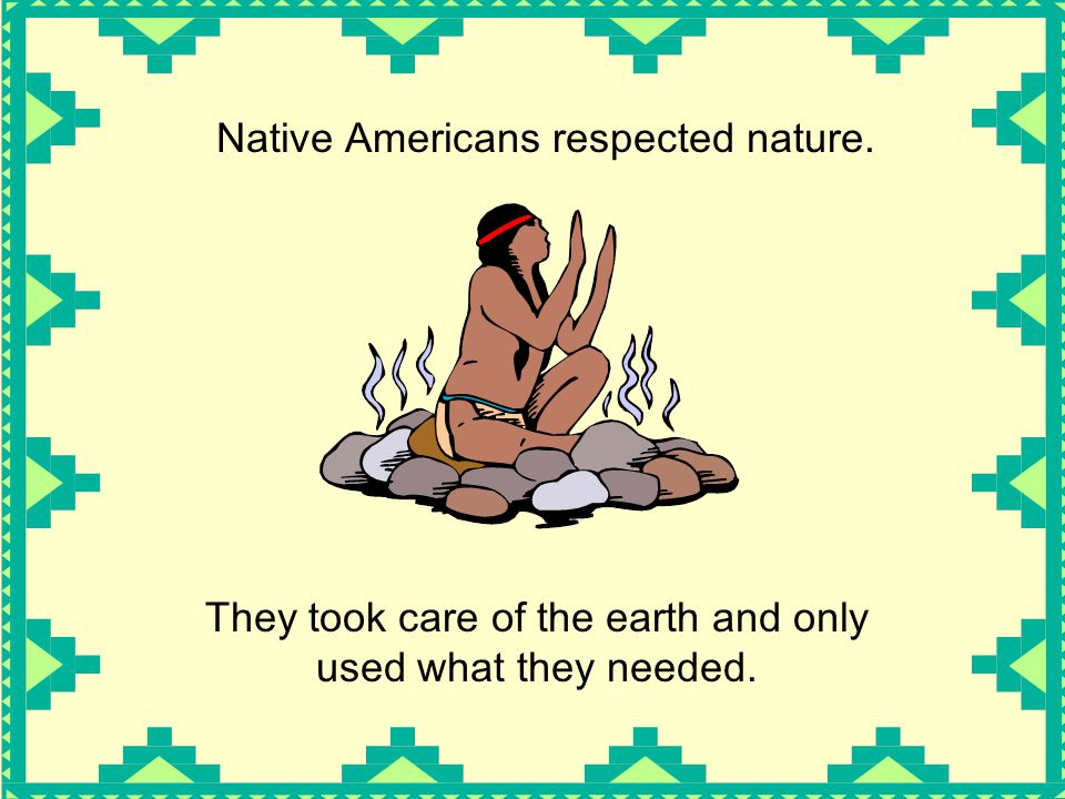 Native Americans respected nature.