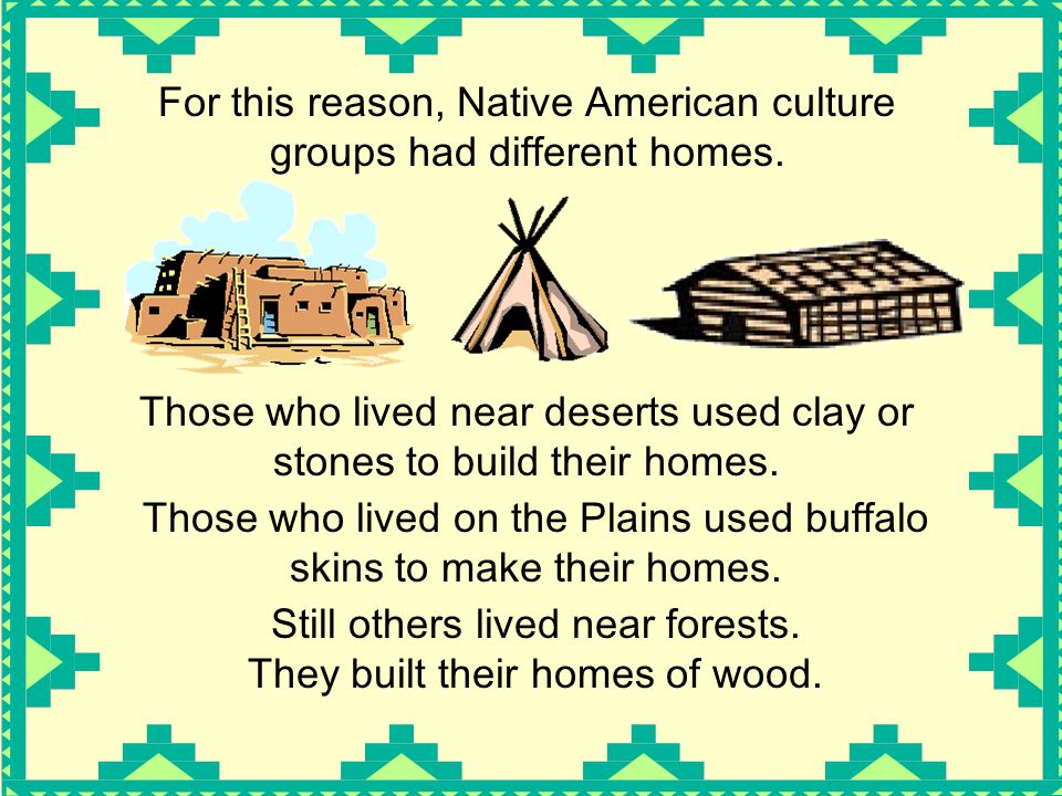 For this reason, Native American culture groups had different homes.