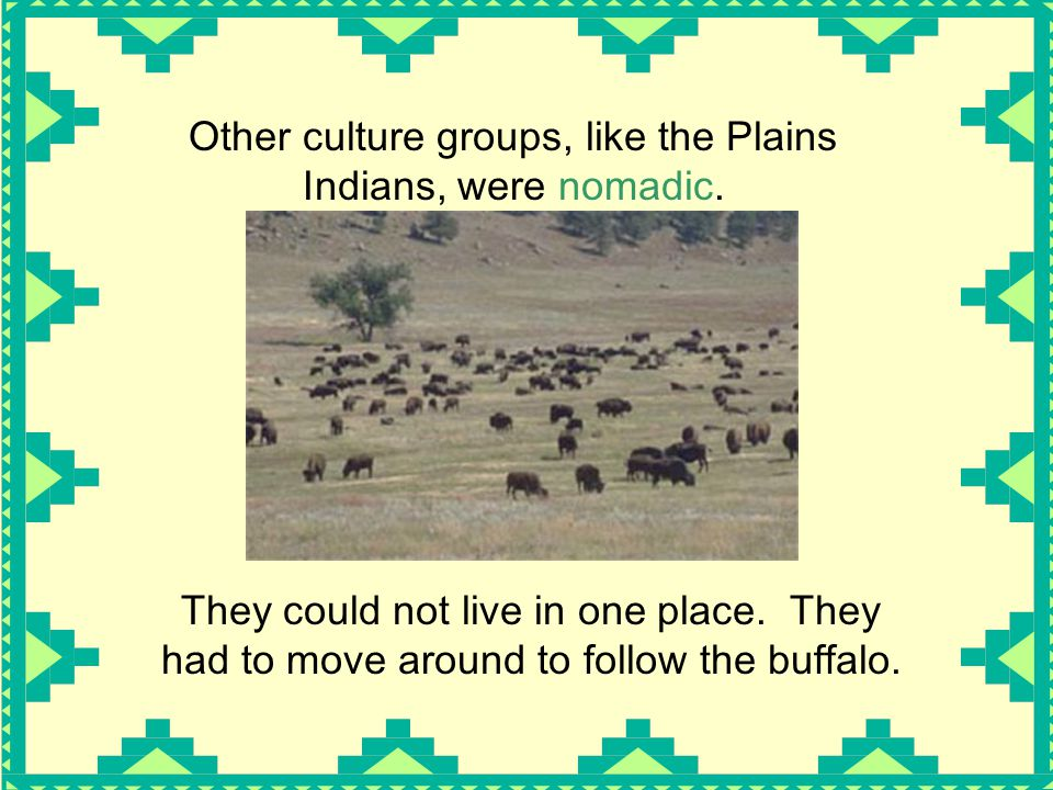 Other culture groups, like the Plains Indians, were nomadic.