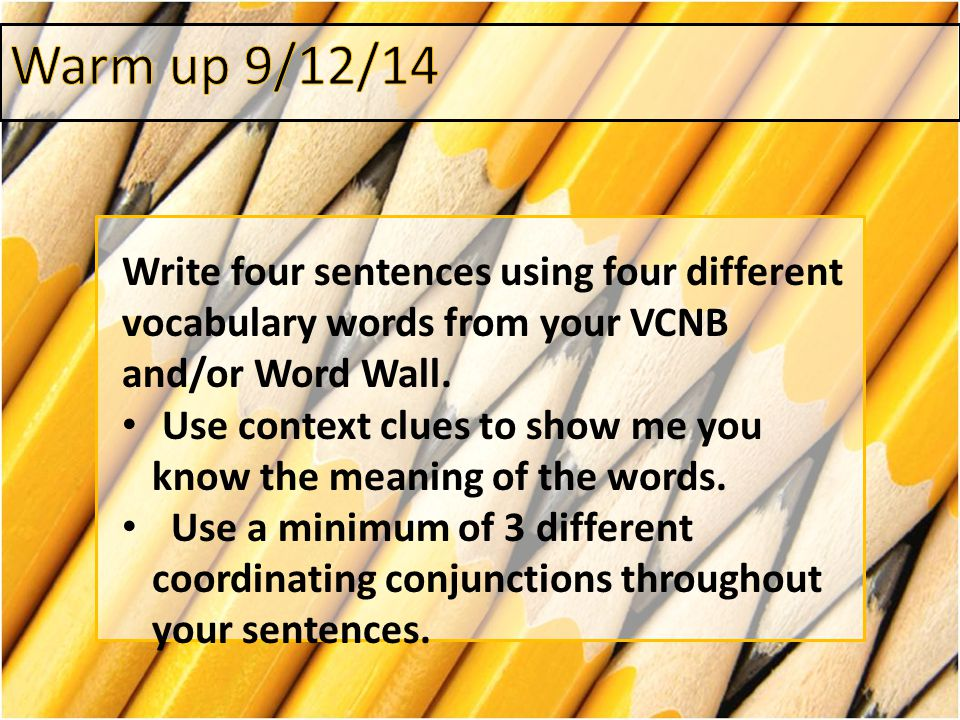 Warm up 9/12/14 Write four sentences using four different vocabulary words from your VCNB and/or Word Wall.