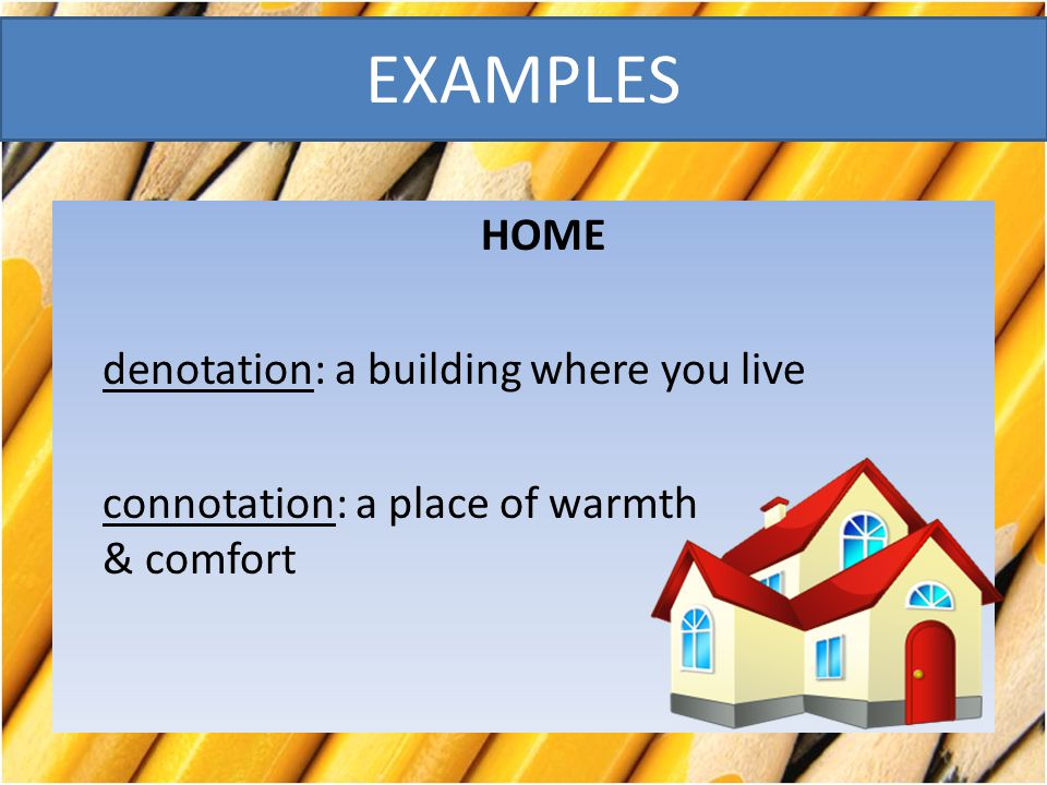 EXAMPLES HOME denotation: a building where you live connotation: a place of warmth & comfort