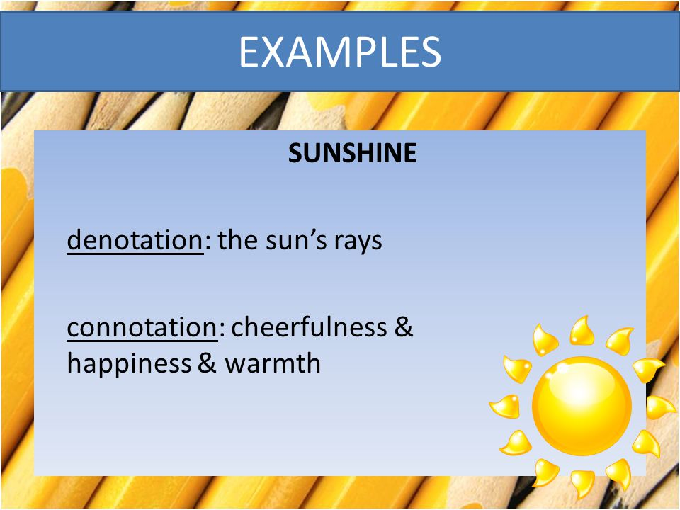 EXAMPLES SUNSHINE denotation: the sun's rays connotation: cheerfulness & happiness & warmth