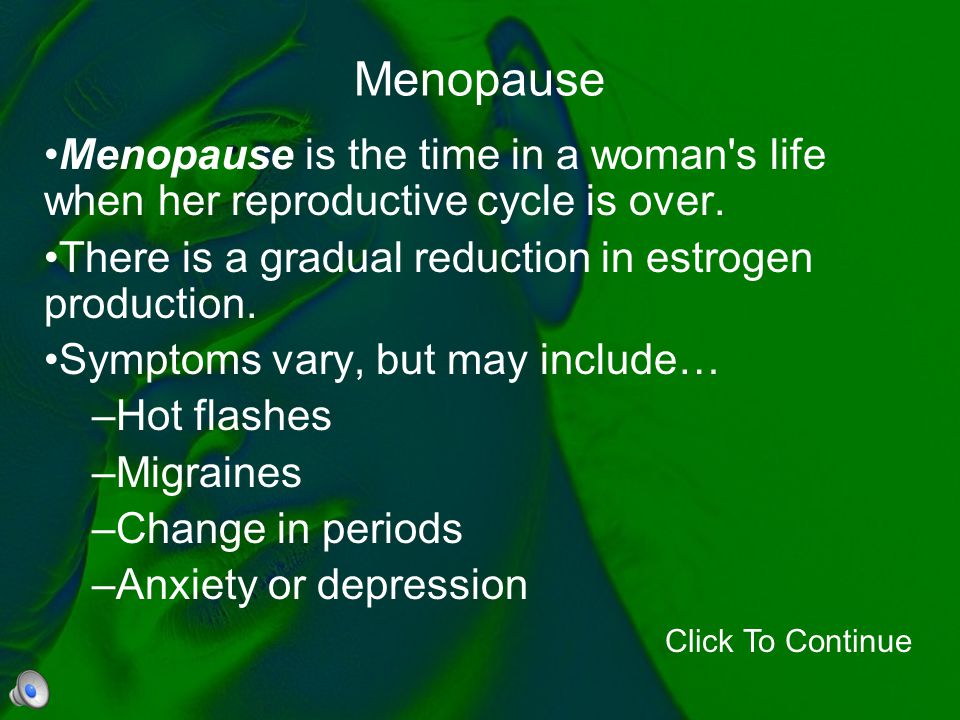 Menopause Menopause is the time in a woman s life when her reproductive cycle is over. There is a gradual reduction in estrogen production.