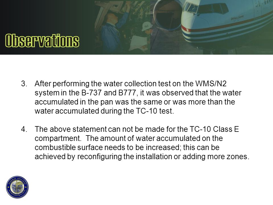After performing the water collection test on the WMS/N2 system in the B-737 and B777, it was observed that the water accumulated in the pan was the same or was more than the water accumulated during the TC-10 test.