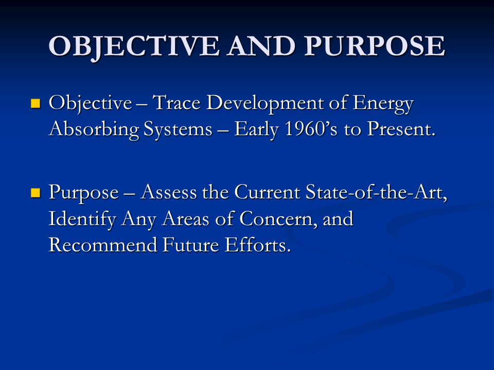 OBJECTIVE AND PURPOSE Objective – Trace Development of Energy Absorbing Systems – Early 1960's to Present.