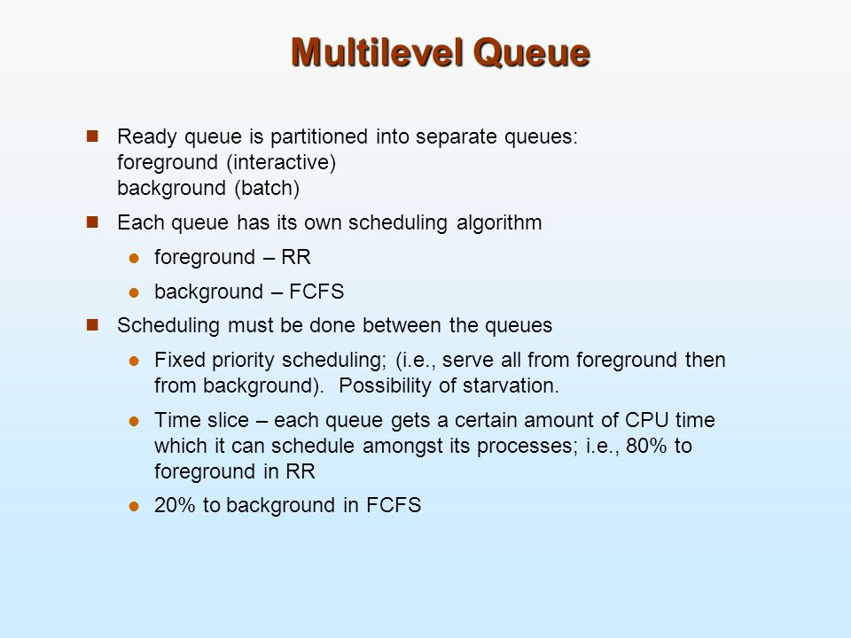 Multilevel Queue Ready queue is partitioned into separate queues: foreground (interactive) background (batch)