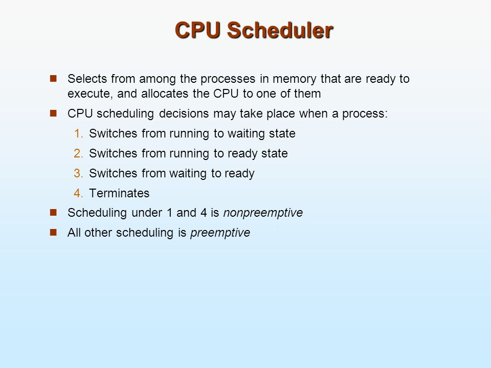 CPU SchedulerSelects from among the processes in memory that are ready to execute, and allocates the CPU to one of them.