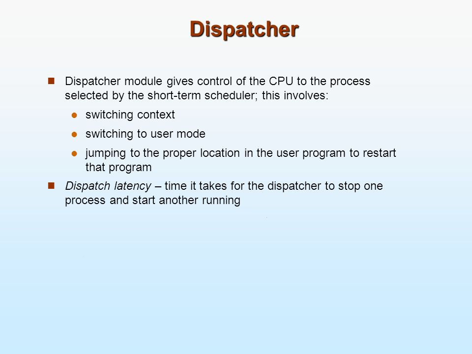 DispatcherDispatcher module gives control of the CPU to the process selected by the short-term scheduler; this involves: