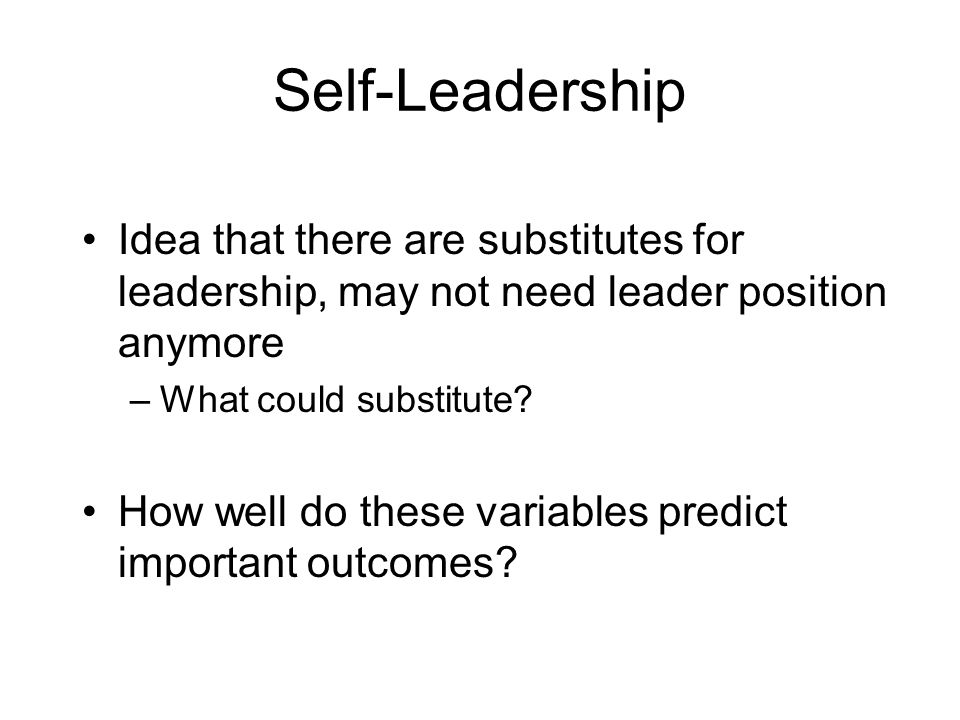 Self-Leadership Idea that there are substitutes for leadership, may not need leader position anymore.