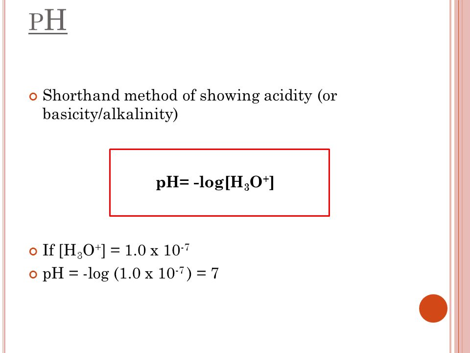 pH Shorthand method of showing acidity (or basicity/alkalinity)
