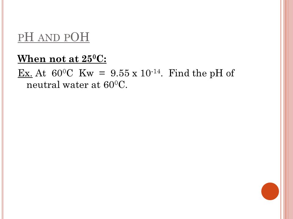 pH and pOH When not at 250C: Ex. At 600C Kw = 9.55 x 10-14. Find the pH of neutral water at 600C.