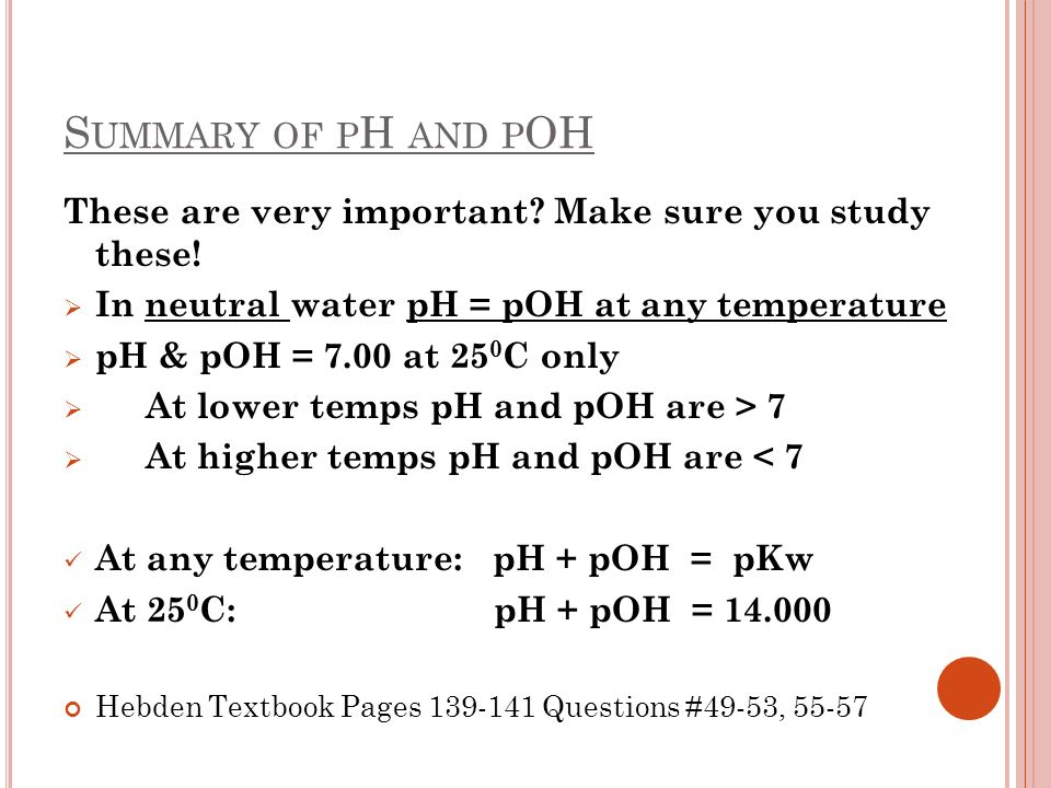 Summary of pH and pOH These are very important Make sure you study these! In neutral water pH = pOH at any temperature.