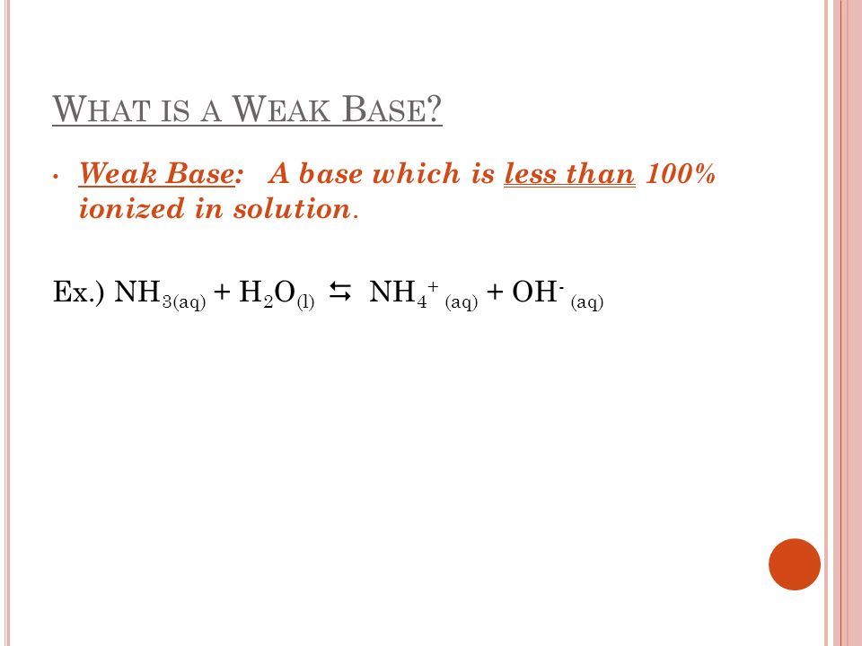 What is a Weak Base. Weak Base: A base which is less than 100% ionized in solution.