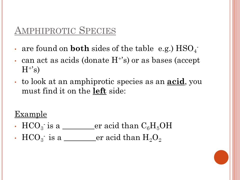 Amphiprotic Species are found on both sides of the table e.g.) HSO4-