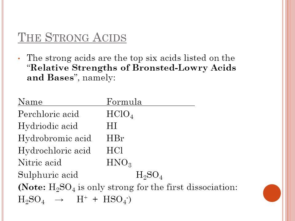 The Strong AcidsThe strong acids are the top six acids listed on the Relative Strengths of Bronsted-Lowry Acids and Bases , namely: