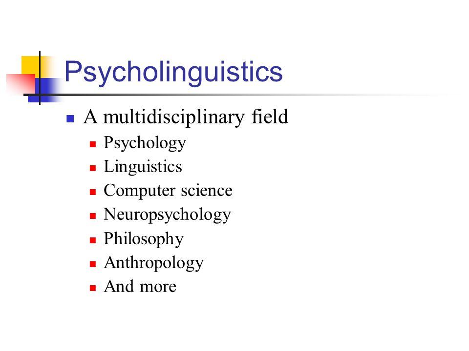 Psycholinguistics A multidisciplinary field Psychology Linguistics