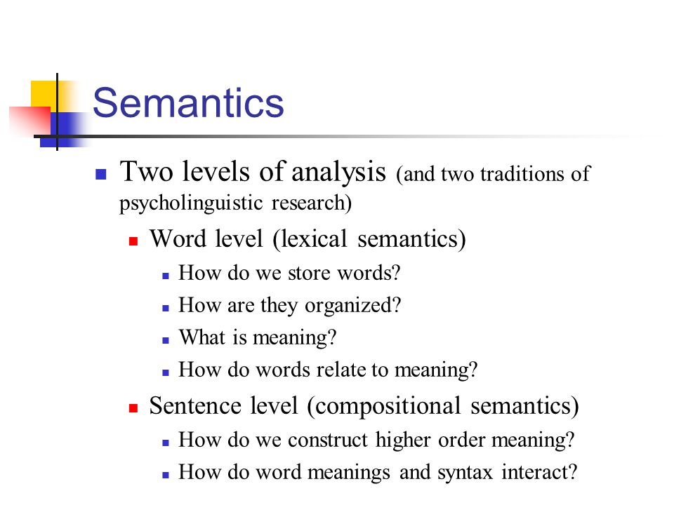 Semantics Two levels of analysis (and two traditions of psycholinguistic research) Word level (lexical semantics)