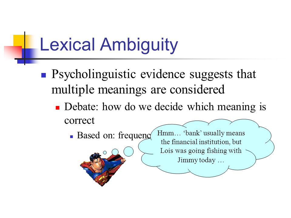 Lexical Ambiguity Psycholinguistic evidence suggests that multiple meanings are considered. Debate: how do we decide which meaning is correct.