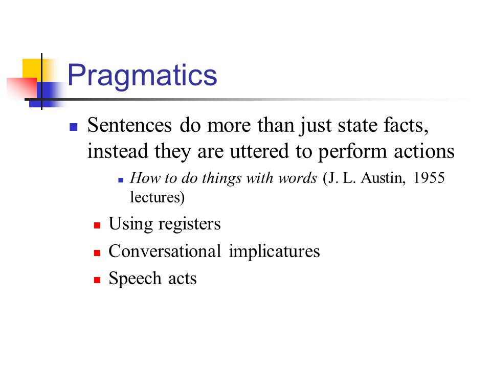 Pragmatics Sentences do more than just state facts, instead they are uttered to perform actions.