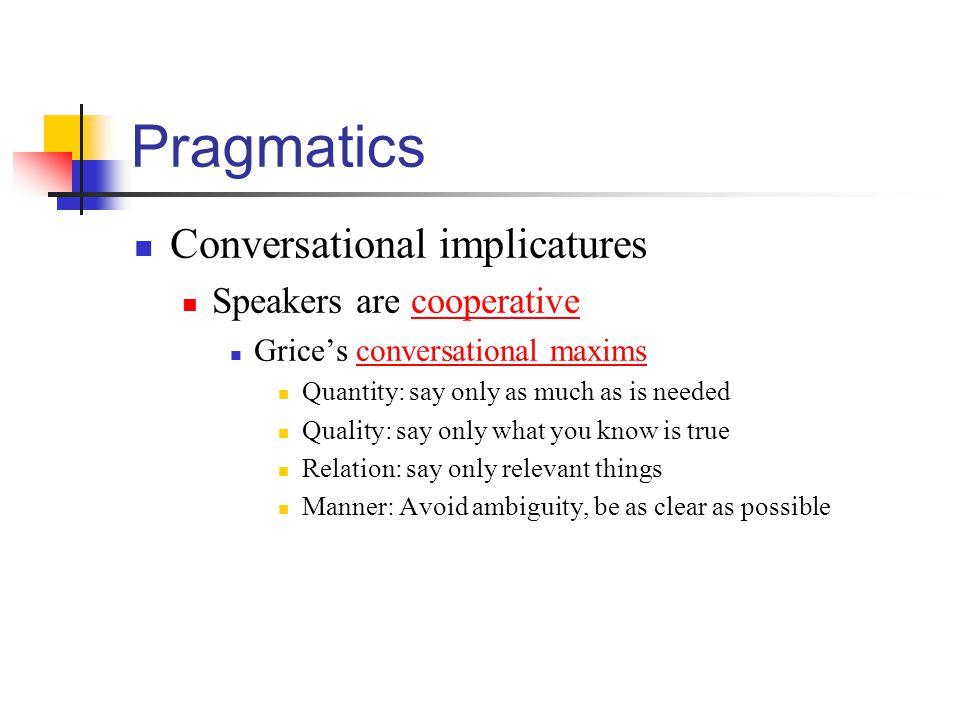 Pragmatics Conversational implicatures Speakers are cooperative