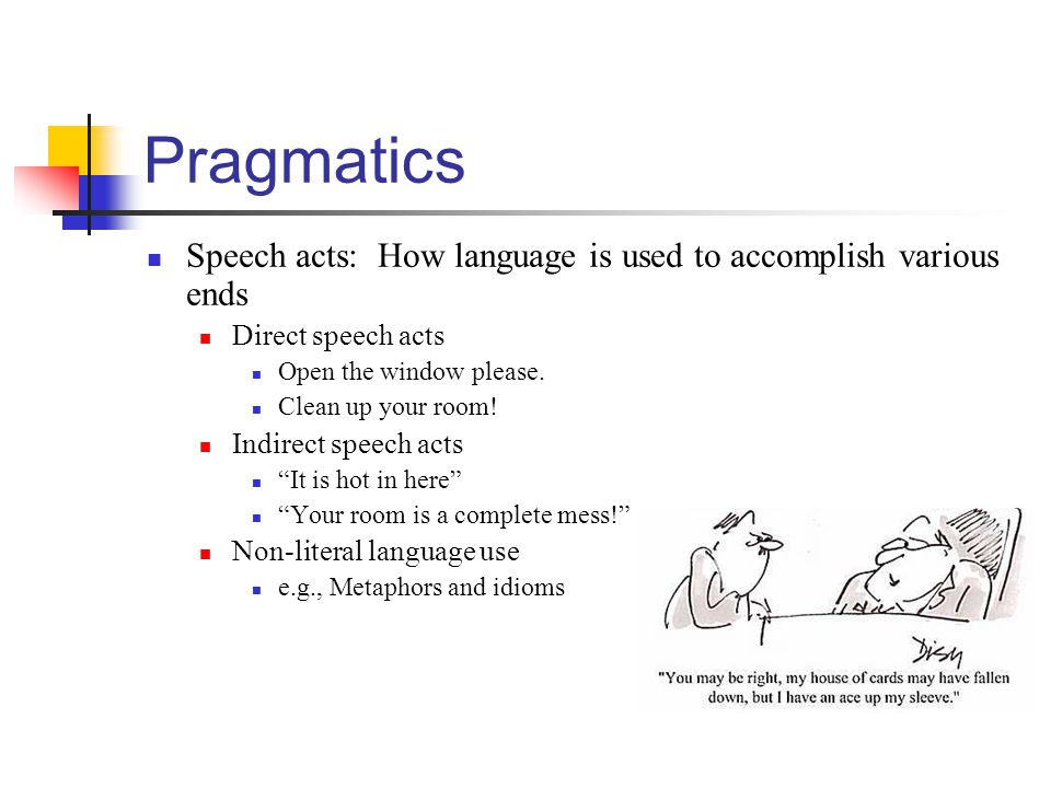 Pragmatics Speech acts: How language is used to accomplish various ends. Direct speech acts. Open the window please.