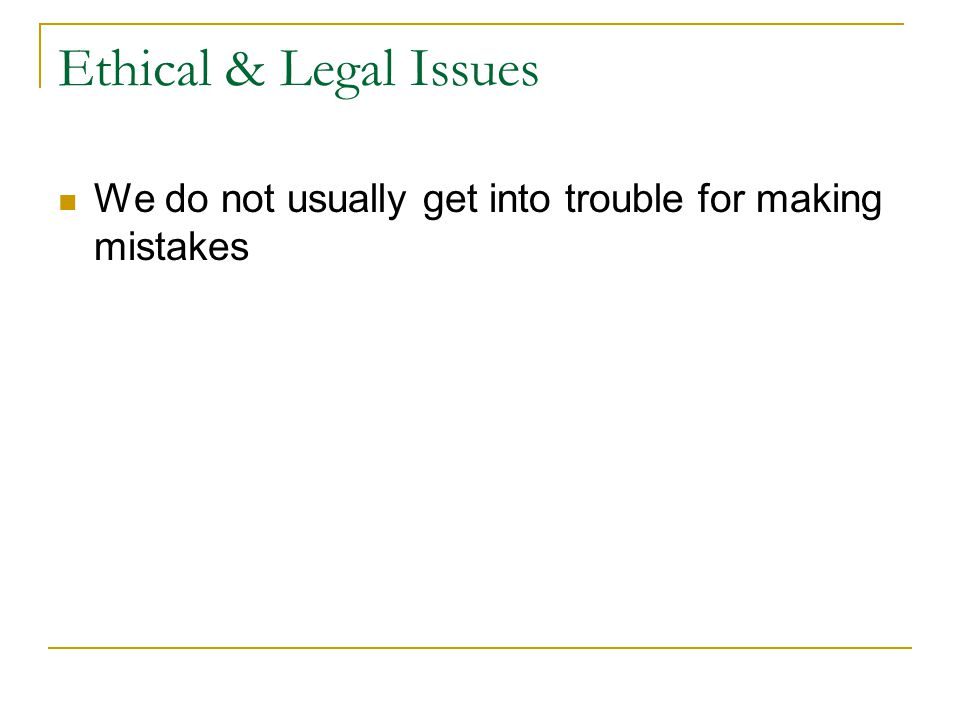 Ethical & Legal Issues We do not usually get into trouble for making mistakes