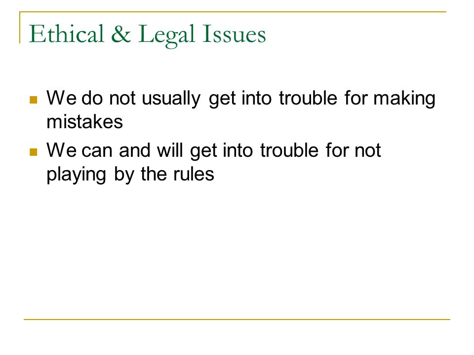 Ethical & Legal Issues We do not usually get into trouble for making mistakes.