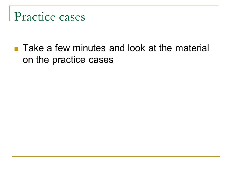 Practice cases Take a few minutes and look at the material on the practice cases