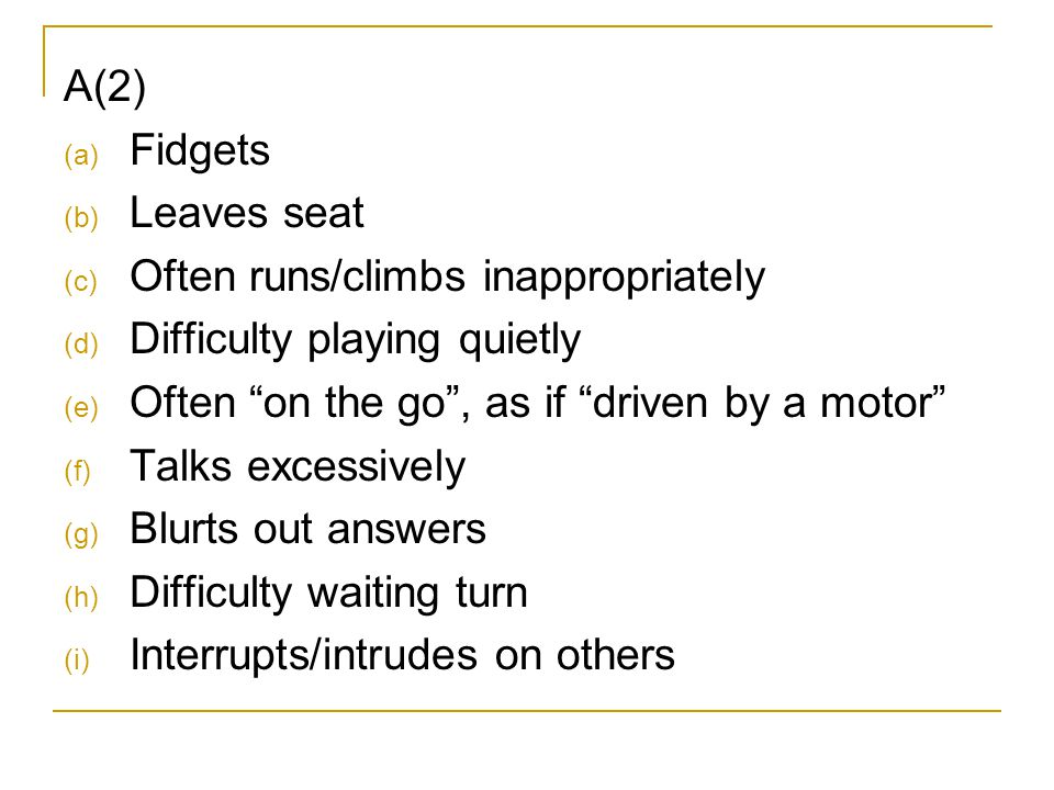 A(2) Fidgets. Leaves seat. Often runs/climbs inappropriately. Difficulty playing quietly. Often on the go , as if driven by a motor