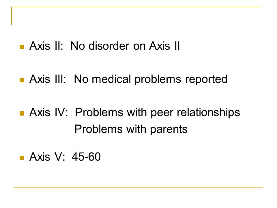 Axis II: No disorder on Axis II Axis III: No medical problems reported