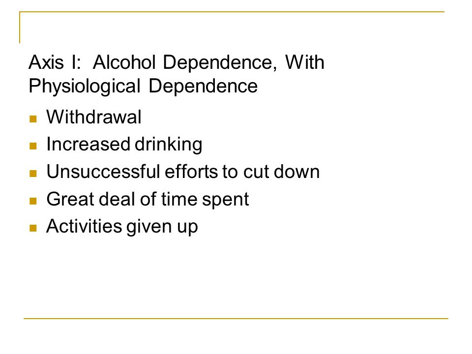 Axis I: Alcohol Dependence, With Physiological Dependence