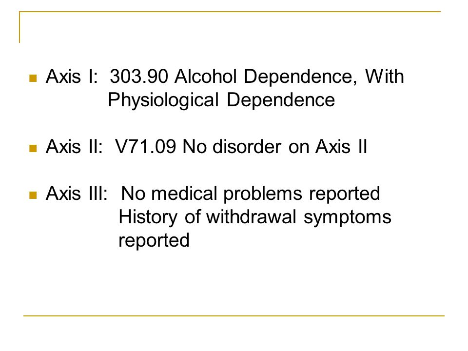 Axis I: 303.90 Alcohol Dependence, With